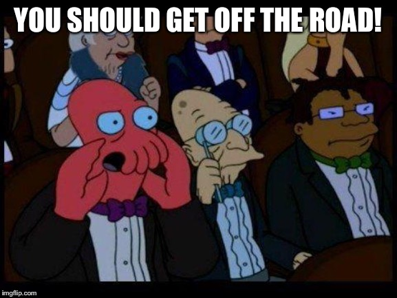 You Should Feel Bad Zoidberg Meme | YOU SHOULD GET OFF THE ROAD! | image tagged in memes,you should feel bad zoidberg | made w/ Imgflip meme maker