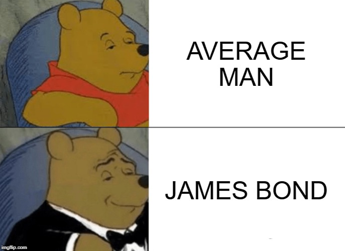 Tuxedo Winnie The Pooh Meme | AVERAGE MAN JAMES BOND | image tagged in memes,tuxedo winnie the pooh | made w/ Imgflip meme maker