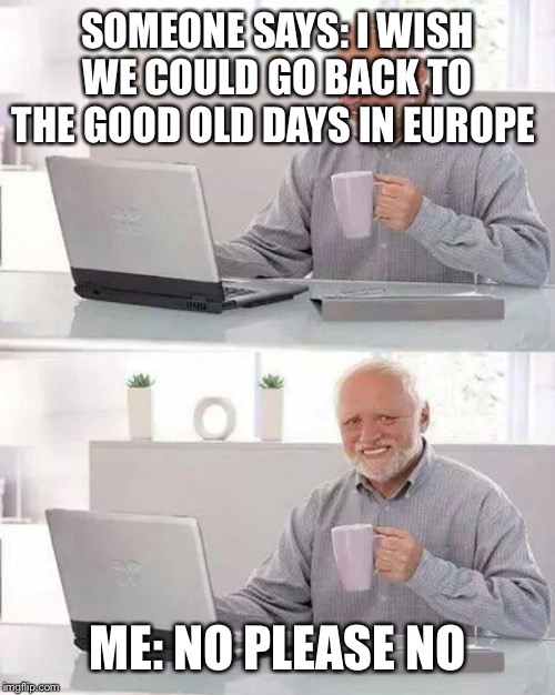 Hide the Pain Harold Meme | SOMEONE SAYS: I WISH WE COULD GO BACK TO THE GOOD OLD DAYS IN EUROPE ME: NO PLEASE NO | image tagged in memes,hide the pain harold | made w/ Imgflip meme maker
