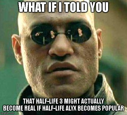 What if i told you | WHAT IF I TOLD YOU THAT HALF-LIFE 3 MIGHT ACTUALLY BECOME REAL IF HALF-LIFE ALYX BECOMES POPULAR | image tagged in what if i told you,half life 3 | made w/ Imgflip meme maker