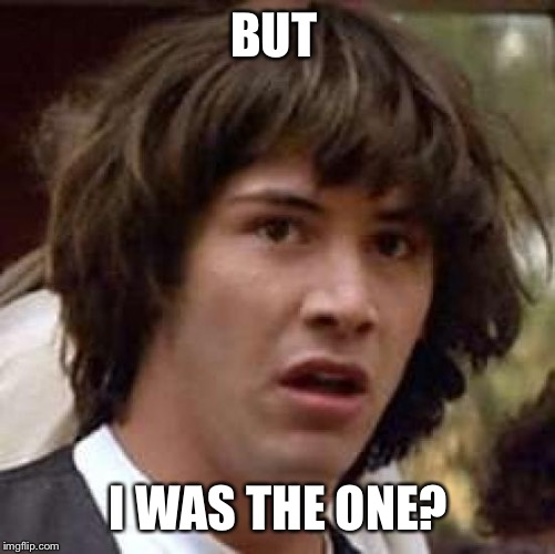 Conspiracy Keanu Meme | BUT I WAS THE ONE? | image tagged in memes,conspiracy keanu | made w/ Imgflip meme maker