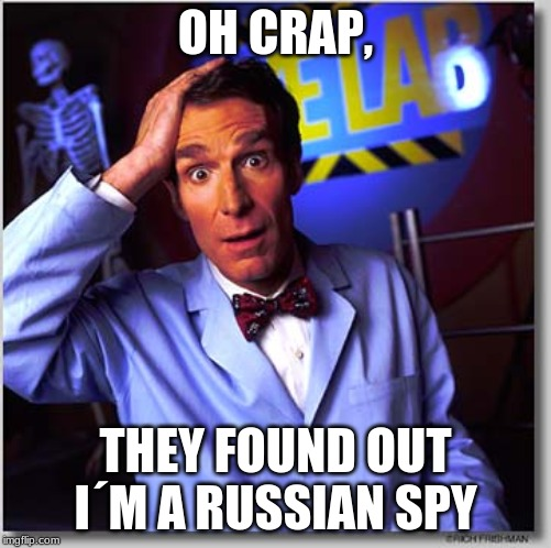 Bill Nye The Science Guy |  OH CRAP, THEY FOUND OUT I´M A RUSSIAN SPY | image tagged in memes,bill nye the science guy | made w/ Imgflip meme maker