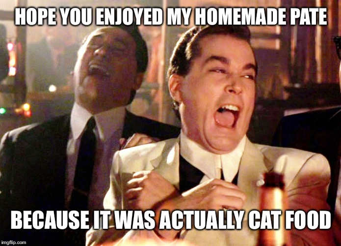 Good Fellas Hilarious | HOPE YOU ENJOYED MY HOMEMADE PATE BECAUSE IT WAS ACTUALLY CAT FOOD | image tagged in memes,good fellas hilarious,cats | made w/ Imgflip meme maker