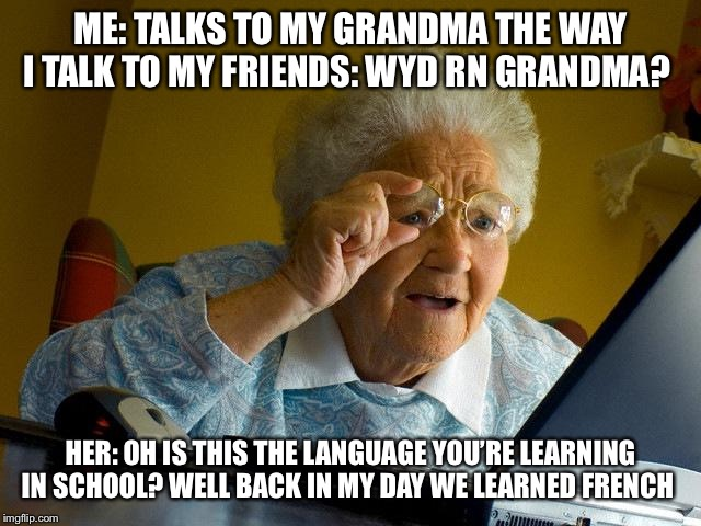 Grandma Finds The Internet Meme | ME: TALKS TO MY GRANDMA THE WAY I TALK TO MY FRIENDS: WYD RN GRANDMA? HER: OH IS THIS THE LANGUAGE YOU'RE LEARNING IN SCHOOL? WELL BACK IN M | image tagged in memes,grandma finds the internet | made w/ Imgflip meme maker