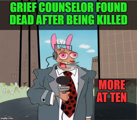 Ren | GRIEF COUNSELOR FOUND DEAD AFTER BEING KILLED MORE AT TEN | image tagged in ren | made w/ Imgflip meme maker