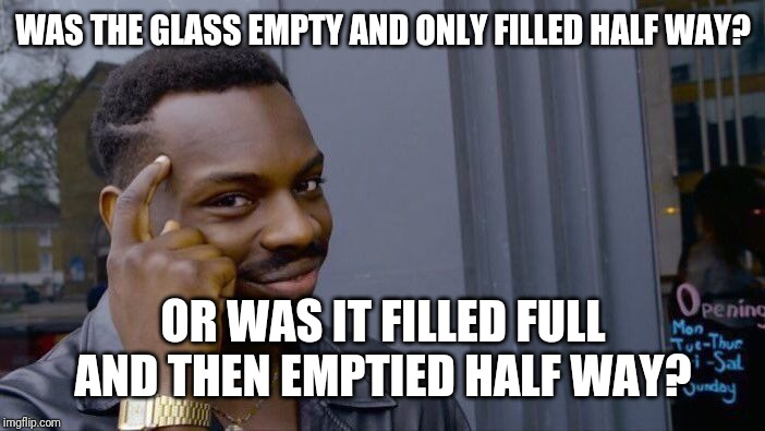Roll Safe Think About It Meme | WAS THE GLASS EMPTY AND ONLY FILLED HALF WAY? OR WAS IT FILLED FULL AND THEN EMPTIED HALF WAY? | image tagged in memes,roll safe think about it | made w/ Imgflip meme maker