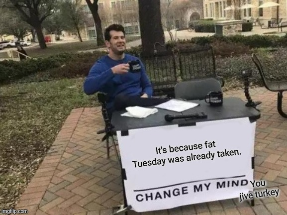 Change My Mind Meme | It's because fat Tuesday was already taken. You jive turkey | image tagged in memes,change my mind | made w/ Imgflip meme maker