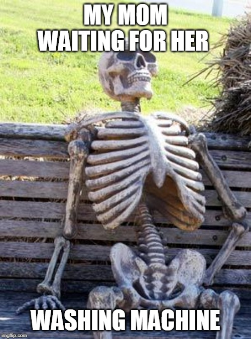 Waiting Skeleton Meme | MY MOM WAITING FOR HER WASHING MACHINE | image tagged in memes,waiting skeleton | made w/ Imgflip meme maker