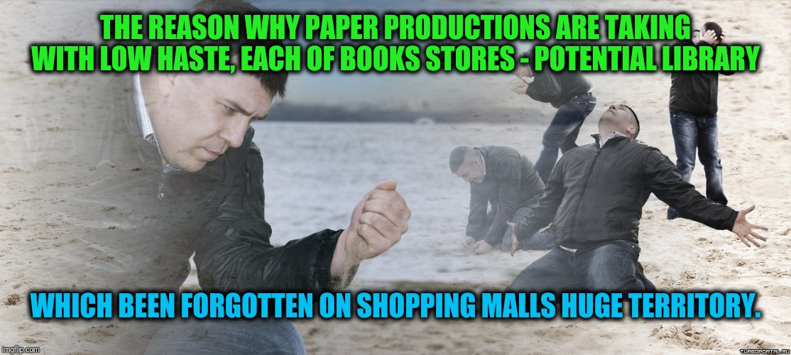 -Technology which being forbidden as it present time require. | THE REASON WHY PAPER PRODUCTIONS ARE TAKING WITH LOW HASTE, EACH OF BOOKS STORES - POTENTIAL LIBRARY WHICH BEEN FORGOTTEN ON SHOPPING MALLS  | image tagged in guy with sand in the hands of despair,so much books,library,i forgot,shopping cart,near miss | made w/ Imgflip meme maker