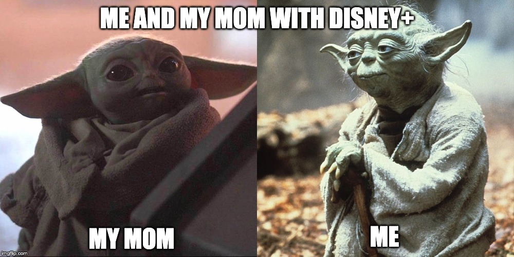 ME AND MY MOM WITH DISNEY+ MY MOM ME | image tagged in baby yoda | made w/ Imgflip meme maker
