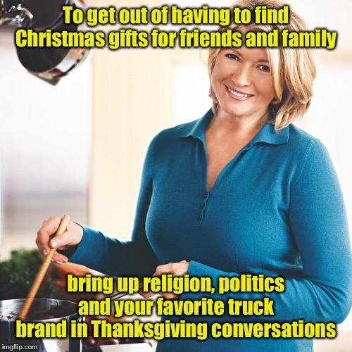 Holiday Life Hacks |  To get out of having to find Christmas gifts for friends and family; bring up religion, politics and your favorite truck brand in Thanksgiving conversations | image tagged in martha stewart problems,ford truck,chevy sucks,thanksgiving,family feud | made w/ Imgflip meme maker