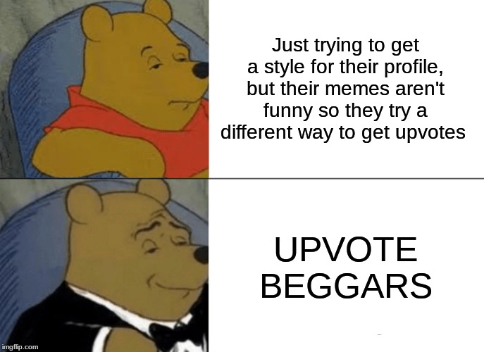 Tuxedo Winnie The Pooh Meme | Just trying to get a style for their profile, but their memes aren't funny so they try a different way to get upvotes UPVOTE BEGGARS | image tagged in memes,tuxedo winnie the pooh | made w/ Imgflip meme maker