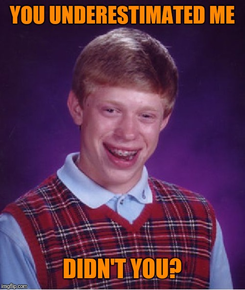 Bad Luck Brian Meme | YOU UNDERESTIMATED ME DIDN'T YOU? | image tagged in memes,bad luck brian | made w/ Imgflip meme maker