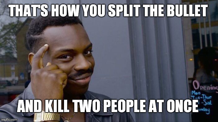 Roll Safe Think About It Meme | THAT'S HOW YOU SPLIT THE BULLET AND KILL TWO PEOPLE AT ONCE | image tagged in memes,roll safe think about it | made w/ Imgflip meme maker