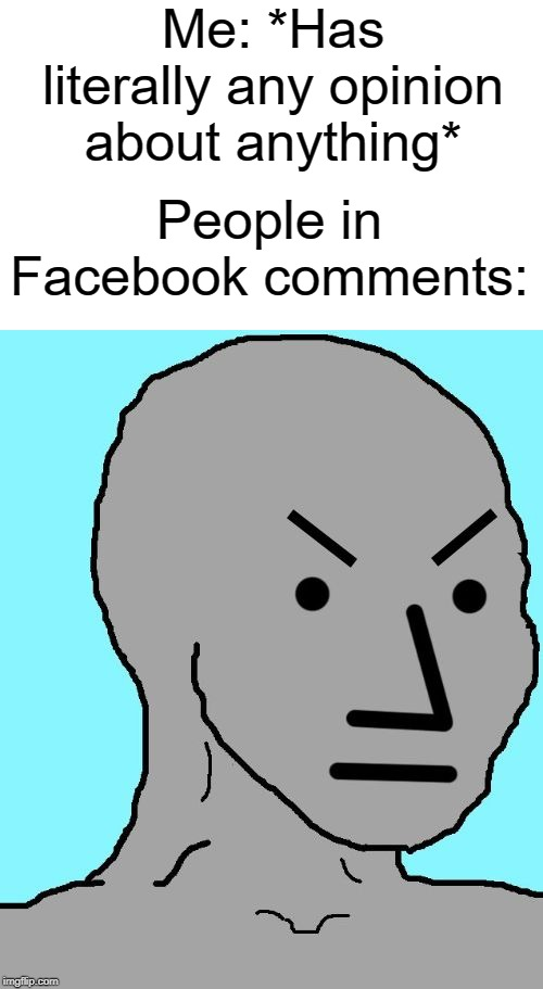 NPC meme angry | Me: *Has literally any opinion about anything* People in Facebook comments: | image tagged in npc meme angry | made w/ Imgflip meme maker