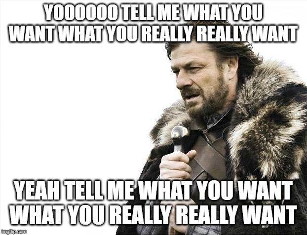 Brace Yourselves X is Coming Meme | YOOOOOO TELL ME WHAT YOU WANT WHAT YOU REALLY REALLY WANT YEAH TELL ME WHAT YOU WANT WHAT YOU REALLY REALLY WANT | image tagged in memes,brace yourselves x is coming | made w/ Imgflip meme maker
