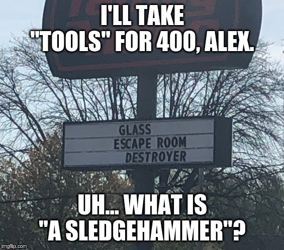 "I'LL TAKE ""TOOLS"" FOR 400, ALEX. UH... WHAT IS ""A SLEDGEHAMMER""? 
