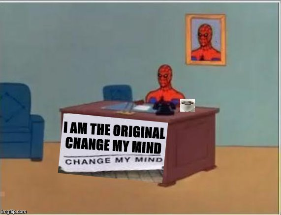 Spiderman Computer Desk | I AM THE ORIGINAL CHANGE MY MIND | image tagged in memes,spiderman computer desk,spiderman | made w/ Imgflip meme maker