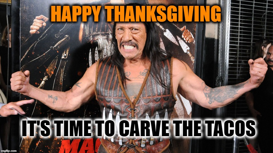 The answer to any holiday argument is Tacos | HAPPY THANKSGIVING IT'S TIME TO CARVE THE TACOS | image tagged in machete,thanksgiving,happy thanksgiving,mexican,tacos,your argument is invalid | made w/ Imgflip meme maker