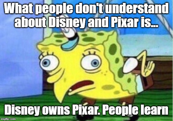 Mocking Spongebob Meme | What people don't understand about Disney and Pixar is... Disney owns Pixar. People learn | image tagged in memes,mocking spongebob | made w/ Imgflip meme maker