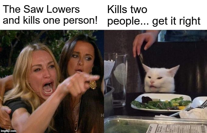 Woman Yelling At Cat Meme | The Saw Lowers and kills one person! Kills two people... get it right | image tagged in memes,woman yelling at cat | made w/ Imgflip meme maker
