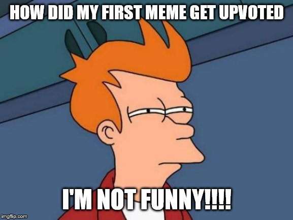 Futurama Fry Meme | HOW DID MY FIRST MEME GET UPVOTED I'M NOT FUNNY!!!! | image tagged in memes,futurama fry | made w/ Imgflip meme maker