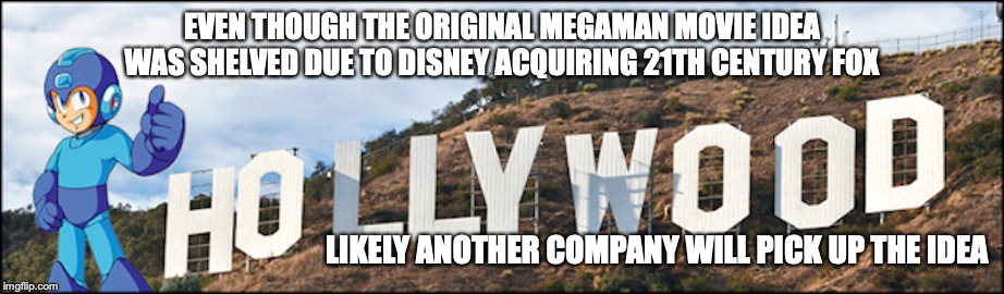 Megaman Movie Idea not Dead | EVEN THOUGH THE ORIGINAL MEGAMAN MOVIE IDEA WAS SHELVED DUE TO DISNEY ACQUIRING 21TH CENTURY FOX LIKELY ANOTHER COMPANY WILL PICK UP THE IDE | image tagged in megaman,memes | made w/ Imgflip meme maker