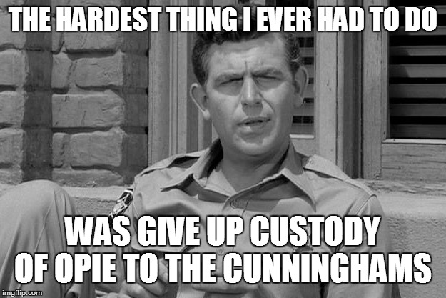THE HARDEST THING I EVER HAD TO DO WAS GIVE UP CUSTODY OF OPIE TO THE CUNNINGHAMS | image tagged in andy griffith trump | made w/ Imgflip meme maker