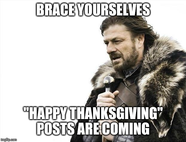"Brace..thanksgiving | BRACE YOURSELVES ""HAPPY THANKSGIVING"" POSTS ARE COMING 