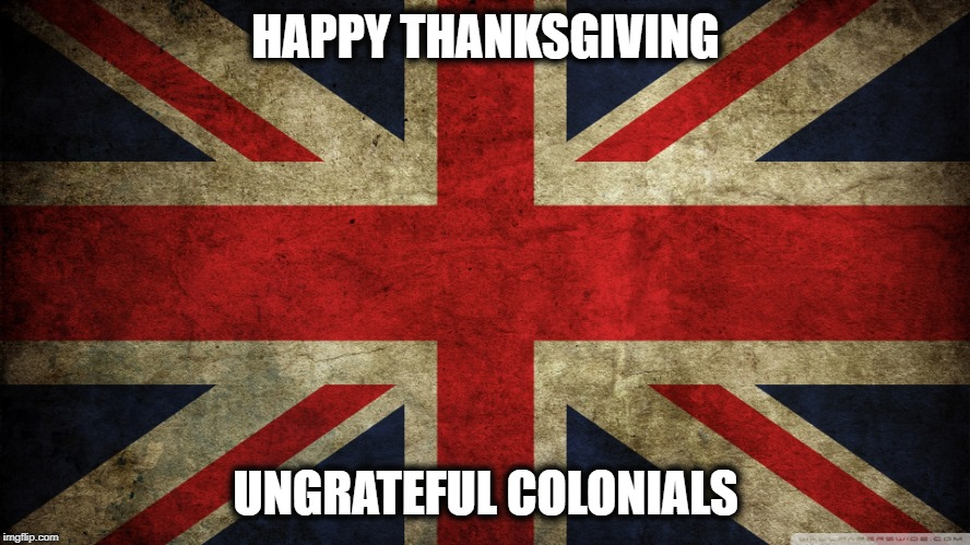 Happy Thanksgiving | HAPPY THANKSGIVING UNGRATEFUL COLONIALS | image tagged in union jack,happy thanksgiving,thanksgiving,funny,funny memes,funny meme | made w/ Imgflip meme maker