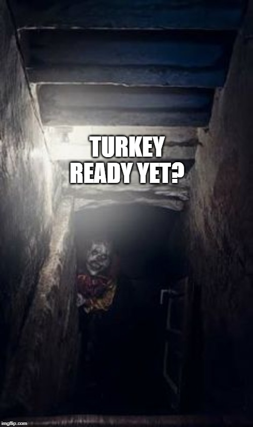 Turkey Ready Yet | TURKEY READY YET? | image tagged in basement clown,scary,funny,clowns,turkey,silly | made w/ Imgflip meme maker