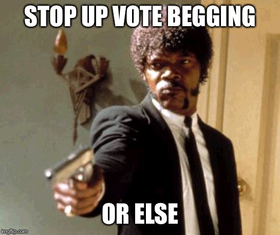 Say That Again I Dare You |  STOP UP VOTE BEGGING; OR ELSE | image tagged in memes,say that again i dare you | made w/ Imgflip meme maker