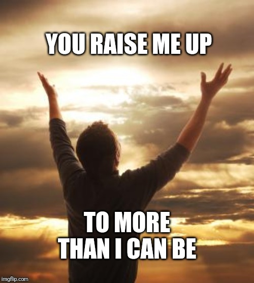 THANK GOD | YOU RAISE ME UP TO MORE THAN I CAN BE | image tagged in thank god | made w/ Imgflip meme maker