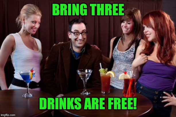 BRING THREE DRINKS ARE FREE! | made w/ Imgflip meme maker