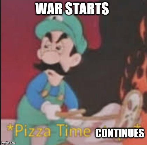 Pizza Time Stops | WAR STARTS CONTINUES | image tagged in pizza time stops | made w/ Imgflip meme maker