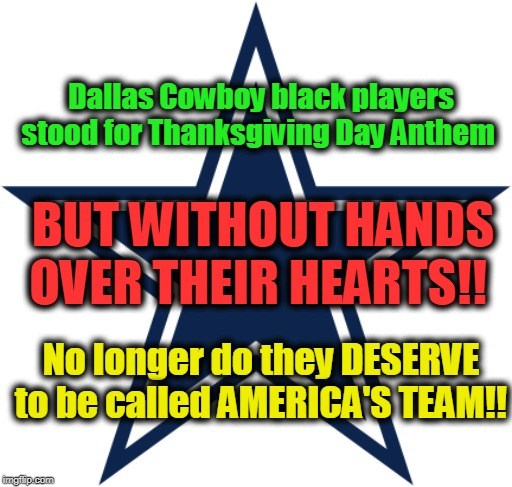 America's Team, my ass! | Dallas Cowboy black players stood for Thanksgiving Day Anthem No longer do they DESERVE to be called AMERICA'S TEAM!! BUT WITHOUT HANDS OVER | image tagged in sports,sports fans,politics,political,america,race | made w/ Imgflip meme maker