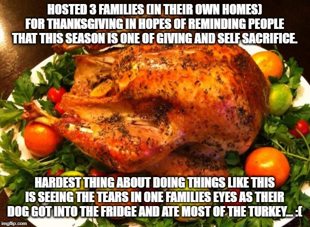 Roasted turkey | HOSTED 3 FAMILIES (IN THEIR OWN HOMES) FOR THANKSGIVING IN HOPES OF REMINDING PEOPLE THAT THIS SEASON IS ONE OF GIVING AND SELF SACRIFICE. H | image tagged in roasted turkey | made w/ Imgflip meme maker