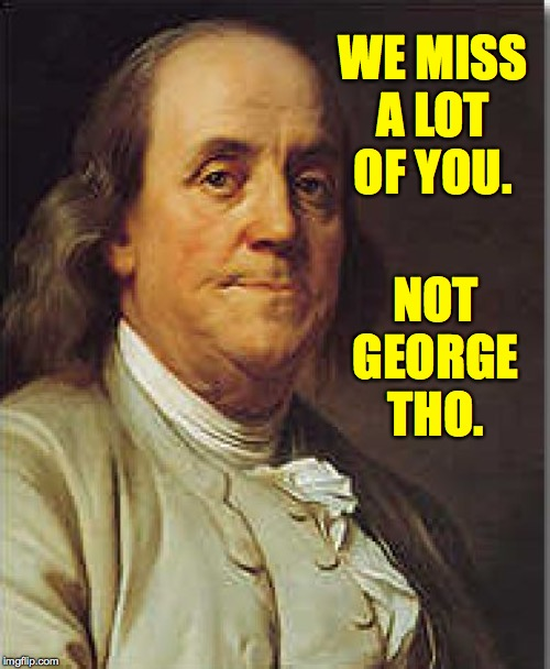 Ben Franklin | WE MISS A LOT OF YOU. NOT GEORGE THO. | image tagged in ben franklin | made w/ Imgflip meme maker