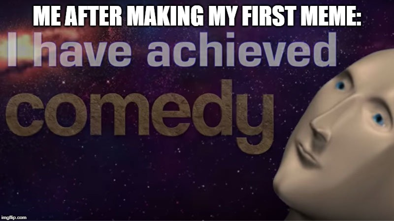 I have achieved comedy | ME AFTER MAKING MY FIRST MEME: | image tagged in i have achieved comedy | made w/ Imgflip meme maker