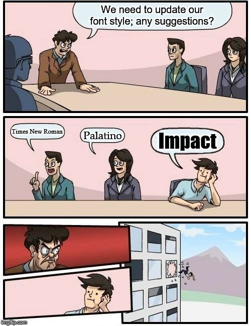 Boardroom Meeting Suggestion Meme | We need to update our font style; any suggestions? Times New Roman Palatino Impact | image tagged in memes,boardroom meeting suggestion | made w/ Imgflip meme maker