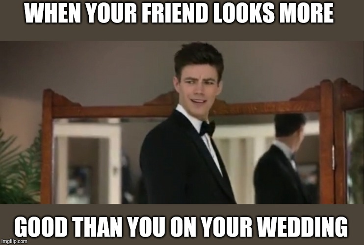 Wedding | WHEN YOUR FRIEND LOOKS MORE GOOD THAN YOU ON YOUR WEDDING | image tagged in wtf | made w/ Imgflip meme maker