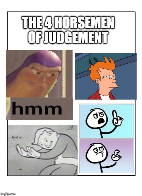 Blank Template |  THE 4 HORSEMEN OF JUDGEMENT | image tagged in blank template | made w/ Imgflip meme maker