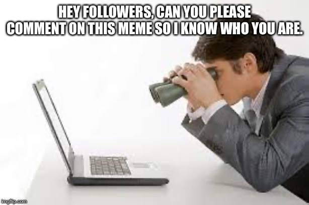 Searching Computer |  HEY FOLLOWERS, CAN YOU PLEASE COMMENT ON THIS MEME SO I KNOW WHO YOU ARE. | image tagged in searching computer | made w/ Imgflip meme maker