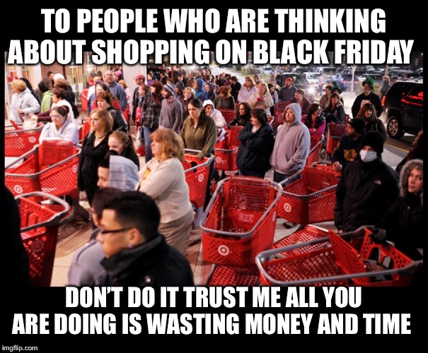 Black Friday | TO PEOPLE WHO ARE THINKING ABOUT SHOPPING ON BLACK FRIDAY DON'T DO IT TRUST ME ALL YOU ARE DOING IS WASTING MONEY AND TIME | image tagged in black friday | made w/ Imgflip meme maker