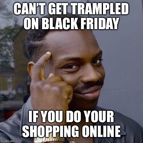 PSA. Stay safe guys. |  CAN'T GET TRAMPLED ON BLACK FRIDAY; IF YOU DO YOUR SHOPPING ONLINE | image tagged in thinking black guy,black friday,black friday at walmart | made w/ Imgflip meme maker