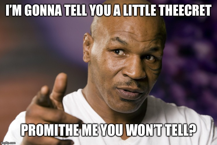 Mike Tyson  | I'M GONNA TELL YOU A LITTLE THEECRET PROMITHE ME YOU WON'T TELL? | image tagged in mike tyson | made w/ Imgflip meme maker