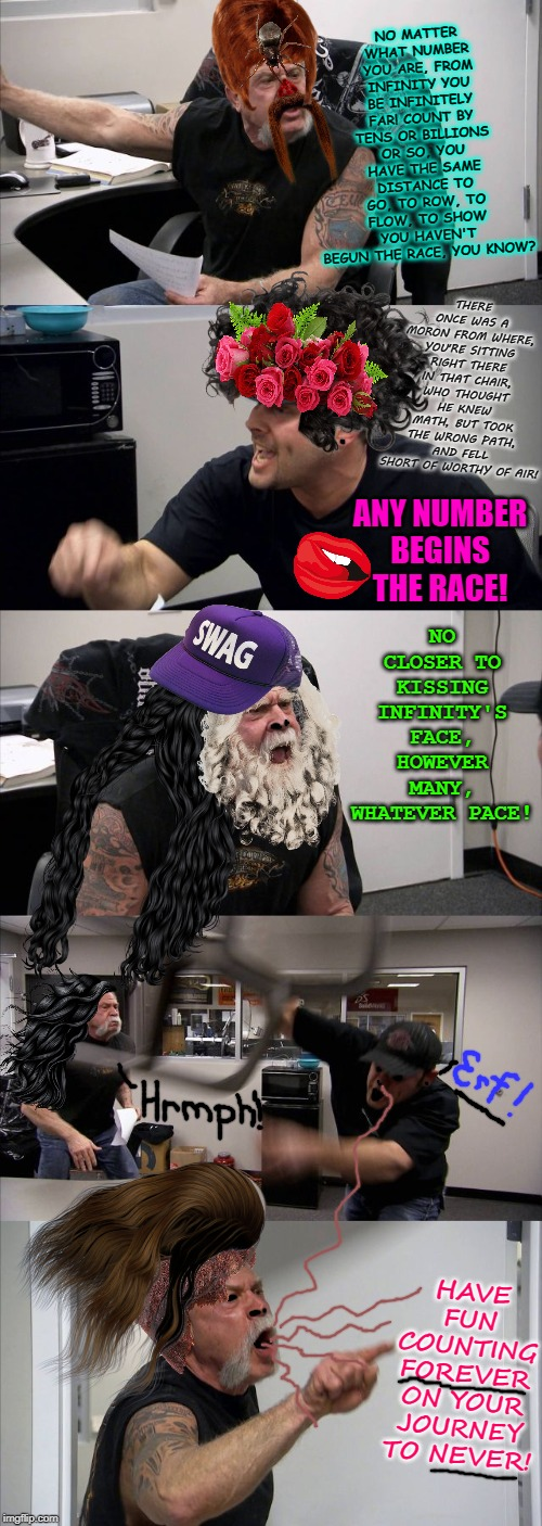 American Chopper Argument Meme | NO MATTER WHAT NUMBER YOU ARE, FROM INFINITY YOU BE INFINITELY FAR! COUNT BY TENS OR BILLIONS OR SO, YOU HAVE THE SAME DISTANCE TO GO, TO RO | image tagged in memes,american chopper argument | made w/ Imgflip meme maker