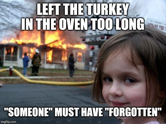 "Disaster Girl Meme | LEFT THE TURKEY IN THE OVEN TOO LONG ""SOMEONE"" MUST HAVE ""FORGOTTEN"" 