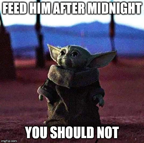 Baby Yoda | FEED HIM AFTER MIDNIGHT YOU SHOULD NOT | image tagged in baby yoda | made w/ Imgflip meme maker