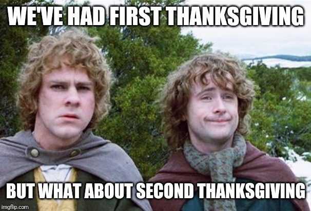 Second Breakfast | WE'VE HAD FIRST THANKSGIVING BUT WHAT ABOUT SECOND THANKSGIVING | image tagged in second breakfast | made w/ Imgflip meme maker
